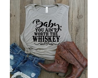 Baby, You Ain't Worth The Whiskey- Country Songs- Country Concerts- Country lyrics- Country music- Bella Canvas Women's Muscle Tanks