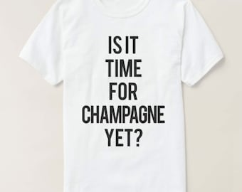 RESERVED: 10 Is it time for CHAMPAGNE YET?  T-Shirt - Bridal Party Getting Ready Outfit Bridesmaid