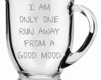 I Am Only One Run Away From a Good Mood Glass/ mug  (etched) Choice of Pilsner, Beer Mug, Pub, Wine Glass, Coffee Mug, Water Glass