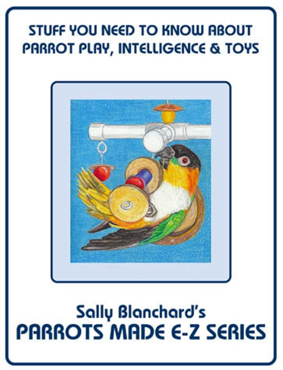 Developing Parrot Intelligence and Toys .pdf - Play Part I Sally Blanchard's Parrots Made E-Z: Stuff You Need to Know