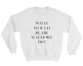 Gossip girl-Gossip girl tshirt -Gossip Girl Sweatshirt-What Would Blair Waldorf Do
