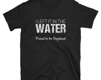 Baptized   Baptized Gift   Left It in the Water Shirt