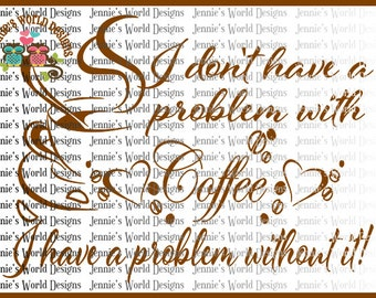 I dont have a problem with Coffee, I have a problem without it -  SVG- Cutable