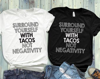 Surround yourself with TACOS not Negativity Unisex / Mens / Womens Funny Shirts.