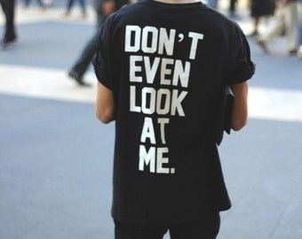Don't Even Look At Me T-shirt / Loose fit Unisex T-shirt -Premium Quality ! -  Fast Delivery to the Usa , Canada , Australia & Europe !