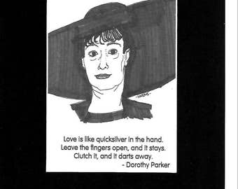 "Dorothy Parker - ""Love is like quicksilver in the hand.  Leave the fingers  open, and it stays.  Clutch it, and it darts away."""