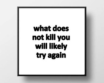 Quote Print and/or Frame - What Does Not Kill You Will Likely Try Again