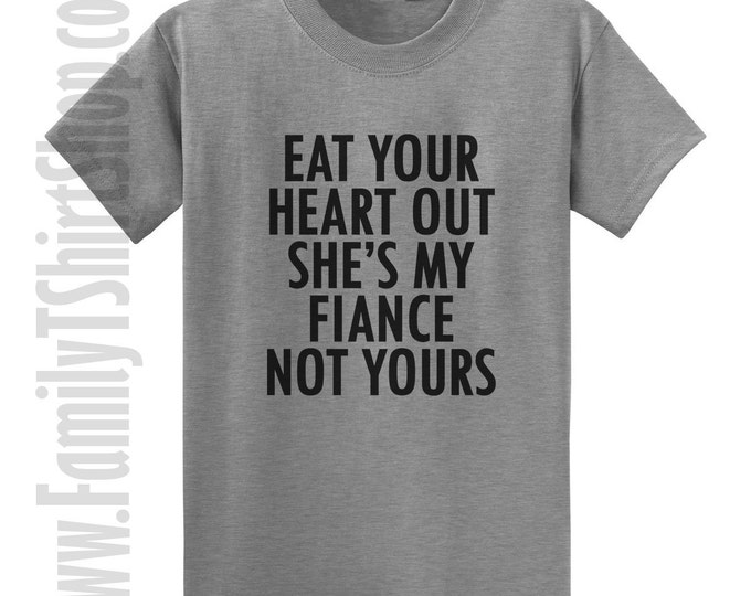 Eat Your Heart Out She's My Fiance Not Yours T-shirt