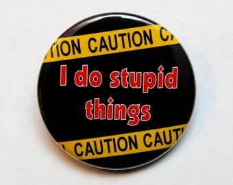 Caution I Do Stupid Things - Button Pinback Badge 1 1/2 inch 1.5 - Flatback, Magnet or Keychain