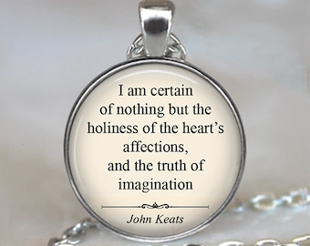I am certain of nothing but the holiness of the heart's affection...John Keats quote necklace, Valentine gift romantic gift key chain ring