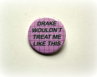 Drake wouldn't treat me like this - button badge or magnet 1.5 Inch