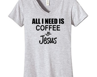 All I Need Is Coffee and Jesus Tshirt Vneck , Funny Humor Novelty Shirt Saying ,Fitted Womens Shirt Saying