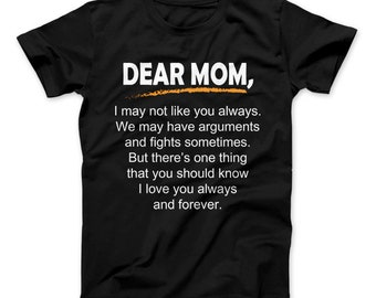 Dear Mom T-Shirt  Dear Mom, I may not like you always. We may have arguments and fights sometimes. I love you always and forever Shirt