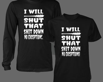 I will shut that s%&t down, no exceptions! t shirt