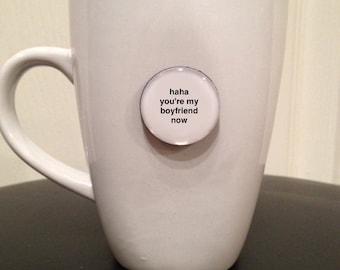 Quote | Mug | Magnet | Valentine's - Haha You're My Boyfriend Now