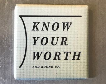 Know your worth...Custom made 1.5 x 1.5  magnet