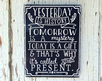 Yesterday Is History, Tomorrow Is A Mystery, Today Is A Gift & That's Why It's Called The Present 9 x 12 inch Wood Sign