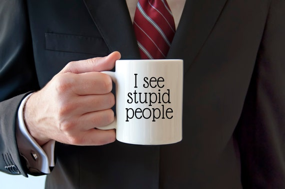 Stupid people mug, I see stupid people, funny coffee mug, sarcasm, funny mug, surrounded by idiots, stupid people suck, smart people,