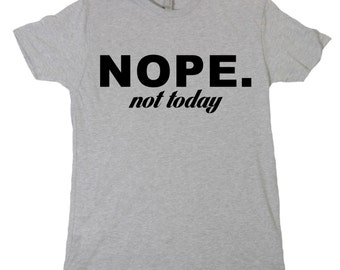 NOPE Not Today Tshirt, Funny Humor Novelty Shirt Saying , Mens Womens Shirt Saying