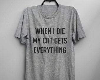 When I die my cat gets everything funny tshirts womens graphic tees cat lover gifts for her womens tshirts pet gifts Funny t shirts