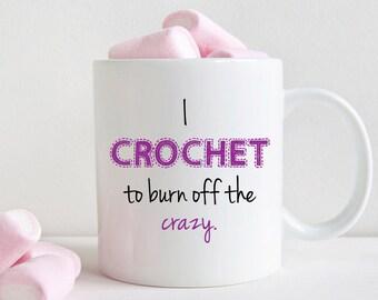 Funny crochet mug, Gift for crocheter, I crochet to burn off the crazy (M318)