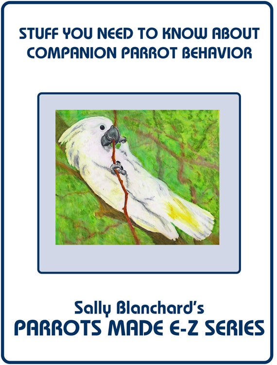 Parrot Behavior .pdf - Sally Blanchard's Parrots Made E-Z: Stuff you Need to Know
