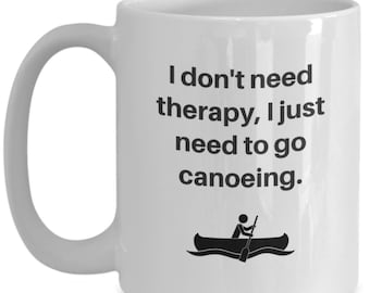 I don't need therapy, I just need to go canoeing - coffee mug for canoeing lovers!