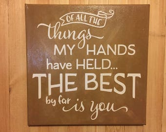 Of all the things my hands have held, Family, Love, Wood Sign, Home Decor, Wall Hanging, Valentines Day