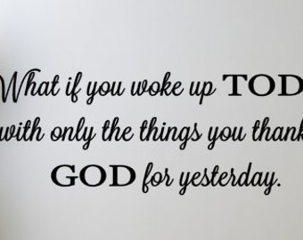 What if you woke up TODAY with only the things you thanked GOD for yesterday vinyl wall decal