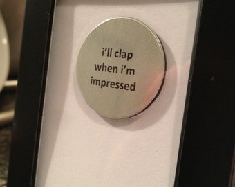 Quote | Magnet | Frame - I'll clap when I'm impressed
