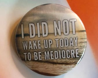 I did not wake up today to be mediocre motivation pinback button magnet social self empowerment keychain bodybuilding exercise work out pin