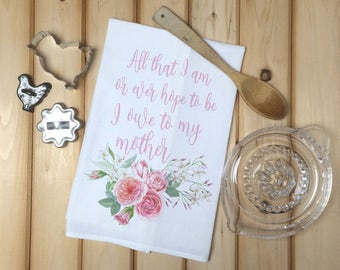 Mother's Day Tea Towel, All that I am or ever hope to be I owe to my mother, Flour Sack Towel, Gift for Mom, Kitchen Towel