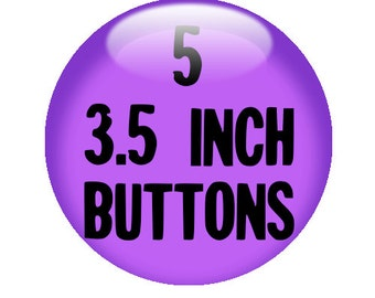 5 CUSTOM 3.5 inch BUTTONS - Create with our Design-O-Matic