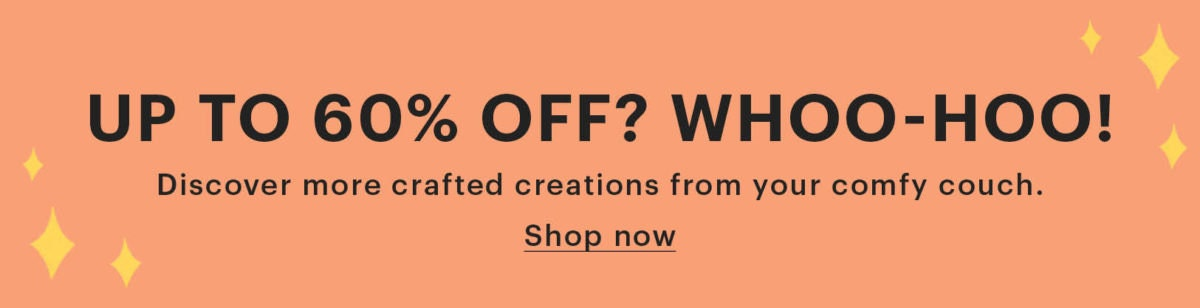"""Banner that reads: """"Up to 60% off? Whoo-hoo! Discover more crafted creations from your comfy couch. Shop now"""""""