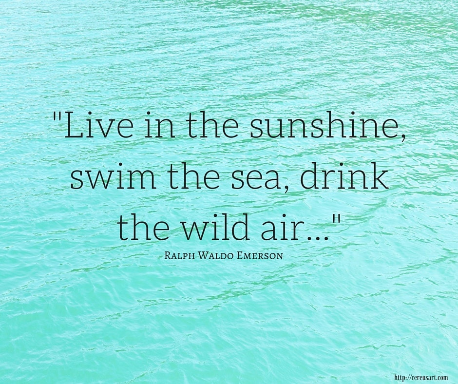 Live in the sunshine, swim the sea, drink the wild air...