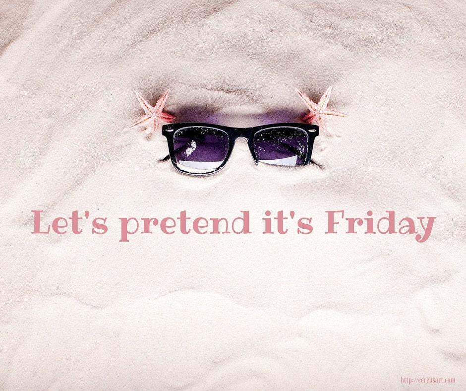 Lets pretend its Friday!