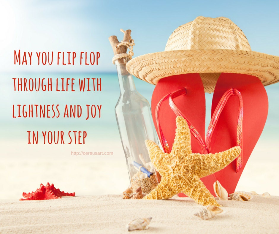 May you flip flop through life with lightness and joy in your step