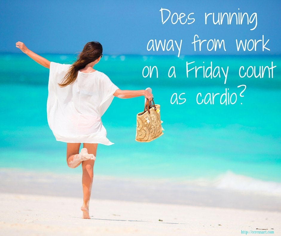 Does running away from work on a Friday count as cardio?