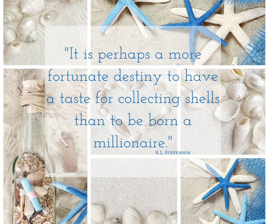 It is perhaps a more fortunate destiny to have a taste for collecting shells than to be born a millionaire.  - R.L. Stevenson