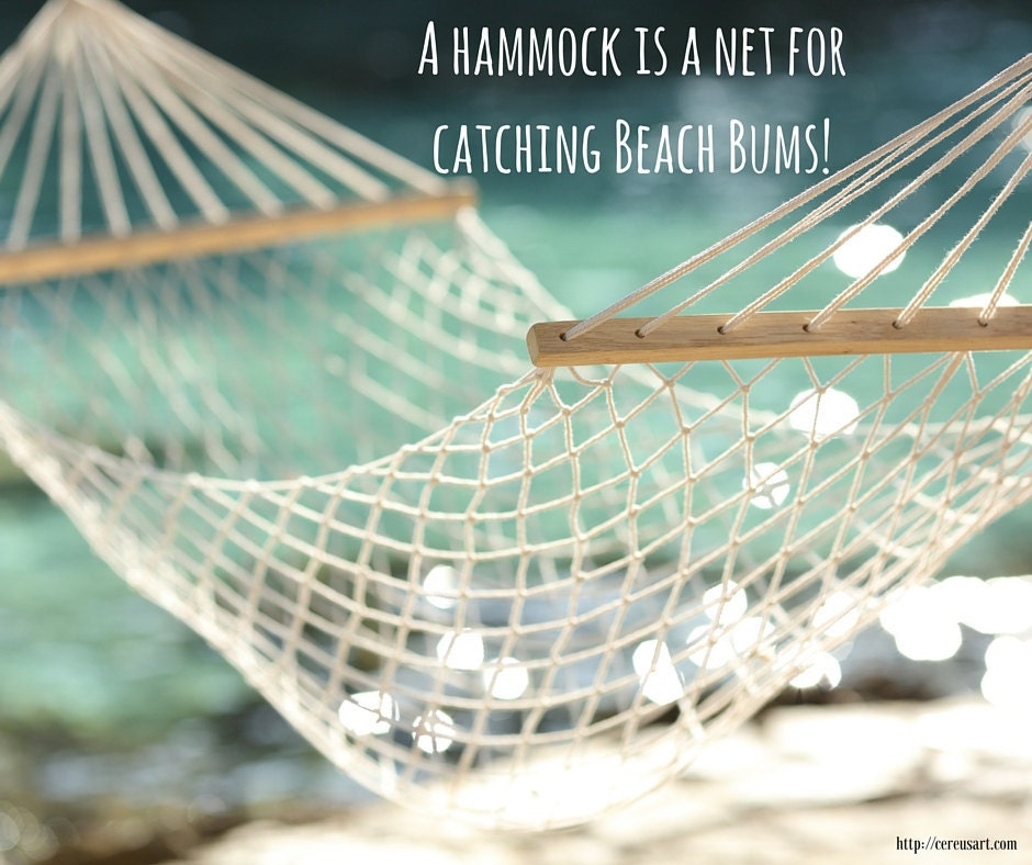 A hammock is a net for catching beach bums!
