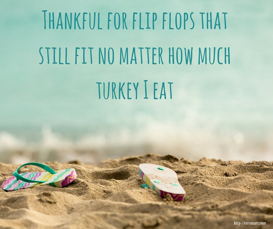 thankful for flip flops that still fit no matter how much turkey I eat