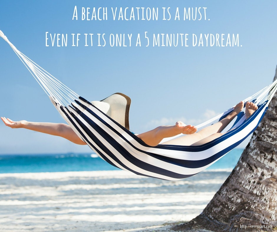 A beach vacation is a must, even if it is only a 5 minute daydream.