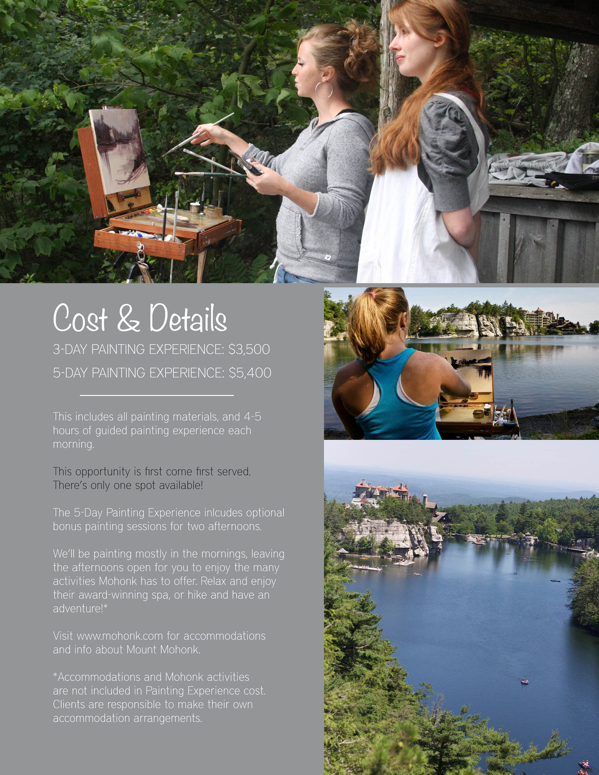Cost & Details  3-Day Painting Experience: $3,500  5-Day Painting Experience: $5,400   This includes all painting materials, and 4-5 hours of guided painting experience each morning.   This opportunity is first come first served. There's only one spot available!  The 5-Day Painting Experience inlcudes optional bonus painting sessions for two afternoons.   We'll be painting mostly in the mornings, leaving the afternoons open for you to enjoy the many activities Mohonk has to offer. Relax and enjoy their award-winning spa, or hike and have an adventure!*  Visit www.mohonk.com for accommodations and info about Mount Mohonk.  *Accommodations and Mohonk activities are not included in Painting Experience cost. Clients are responsible to make their own accommodation arrangements.