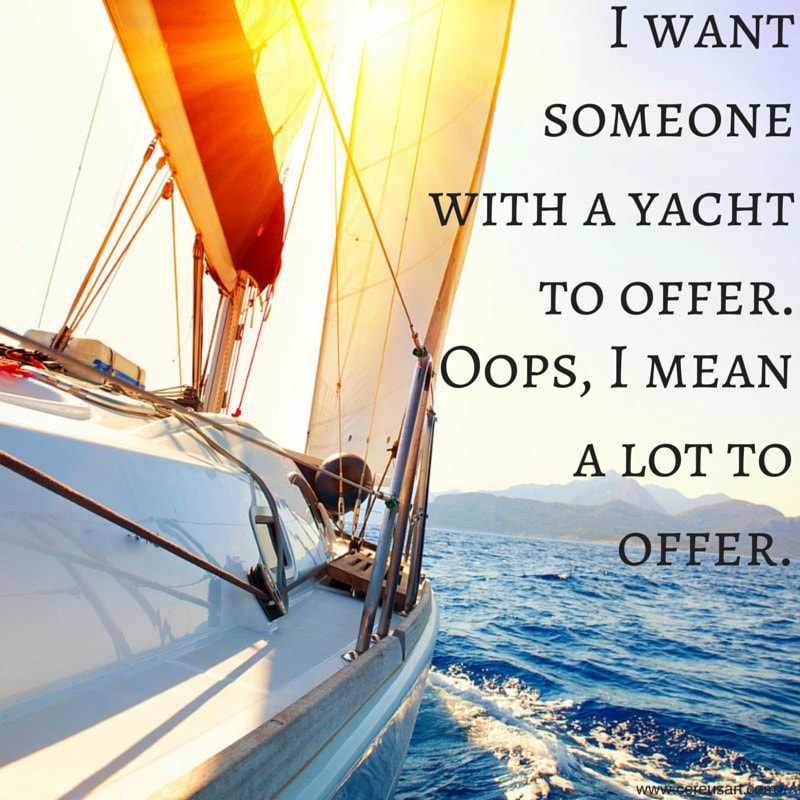 I want someone with a yacht to offer.  oops, I mean a lot to offer.
