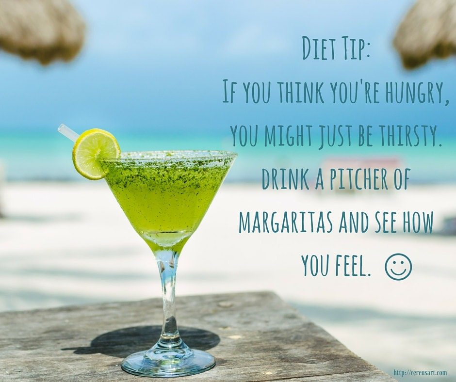 Diet Tip:  If you think youre hungry, you might just be thirsty.  Drink a pitcher of margaritas and see how you feel.
