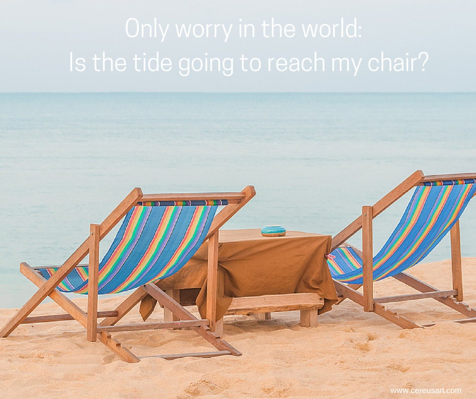 Only worry in the world.  Is the tide going to reach my chair?
