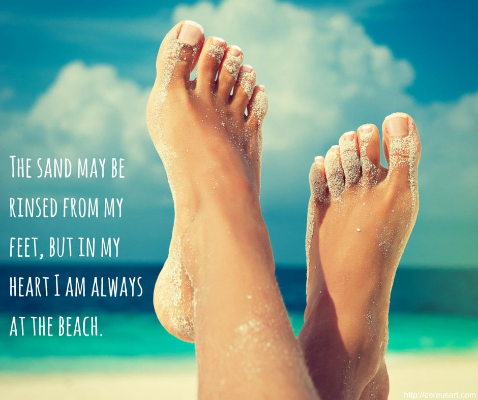 The sand may be rinsed from my feet, but in my heart I am always at the beach.