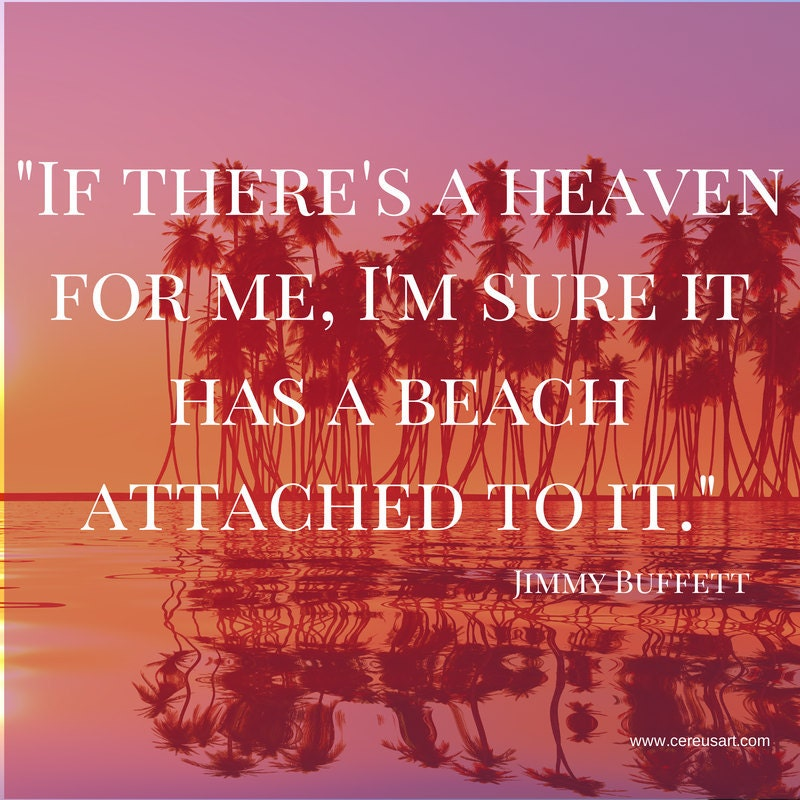 If theres a heaven for me, Im sure it has a beach attached to it.