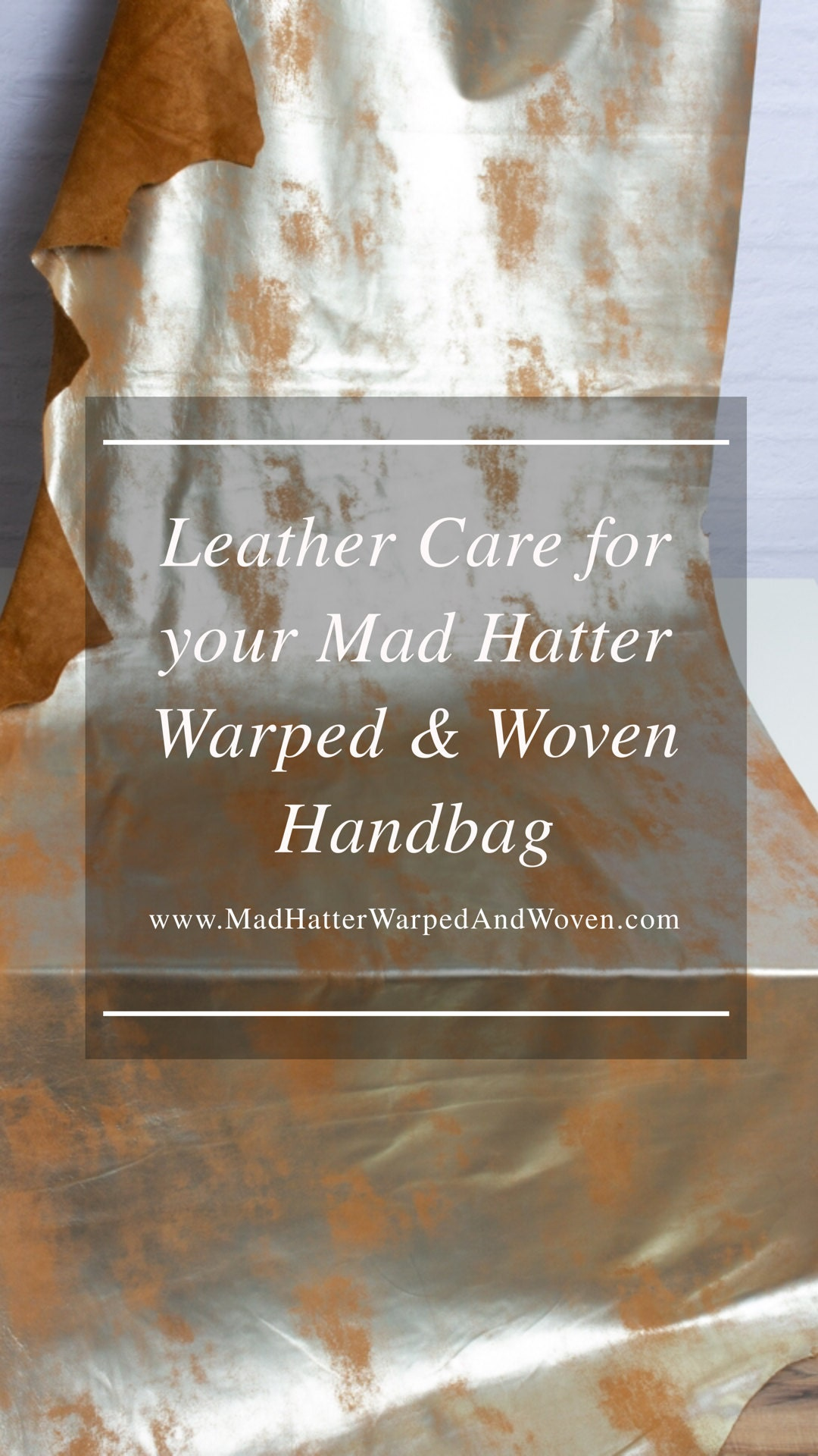 Photo of hide of leather in gold foil leather. In front of leather is text that reads Leather Care for your Mad Hatter Warped & Woven Handbag. www.MadHatterWarpedAndWoven.com