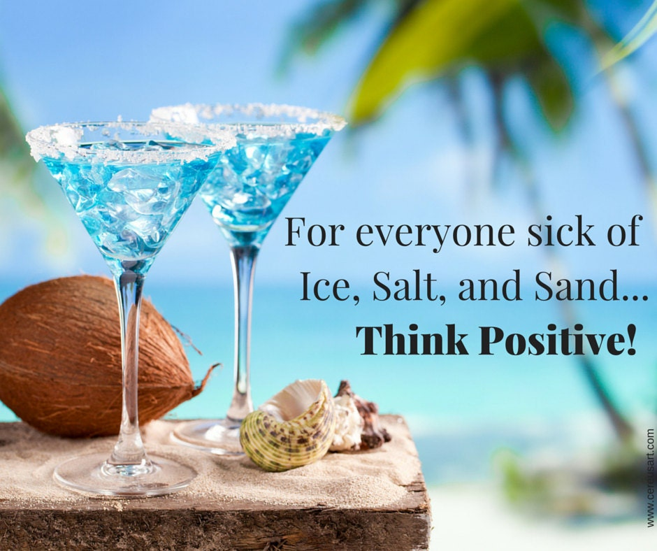 For everyone sick of ice, salt, and sand...Think Positive!